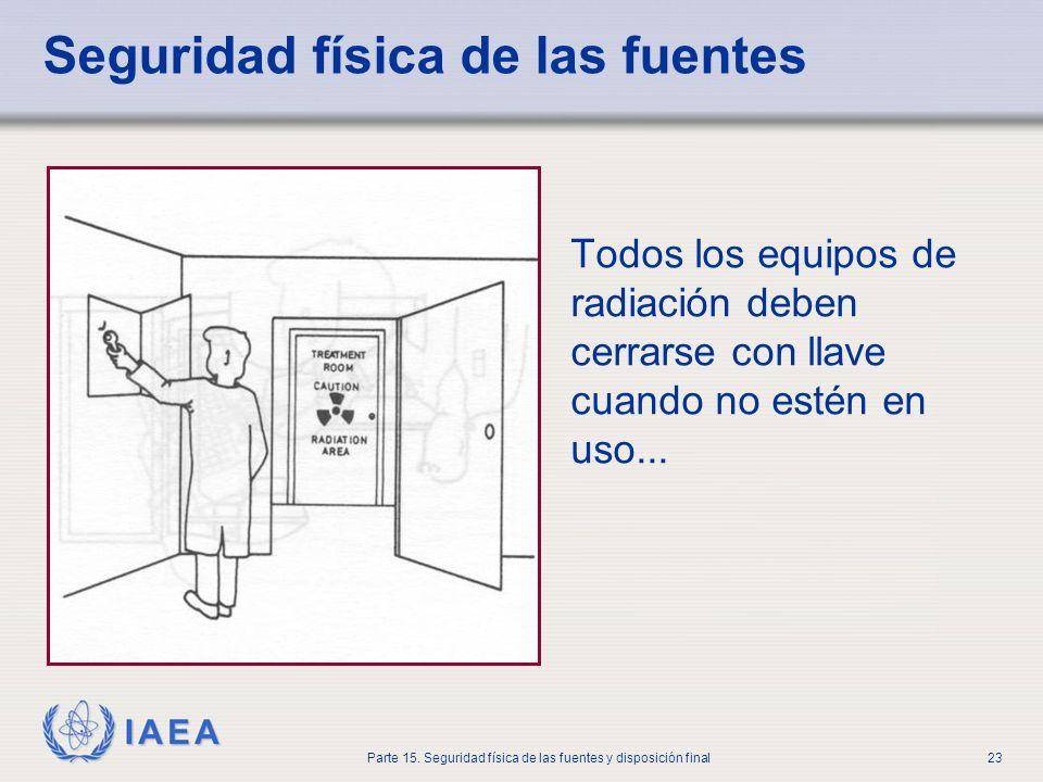 IAEA Parte 15. Seguridad física de las fuentes y disposición final23 Seguridad física de las fuentes Todos los equipos de radiación deben cerrarse con