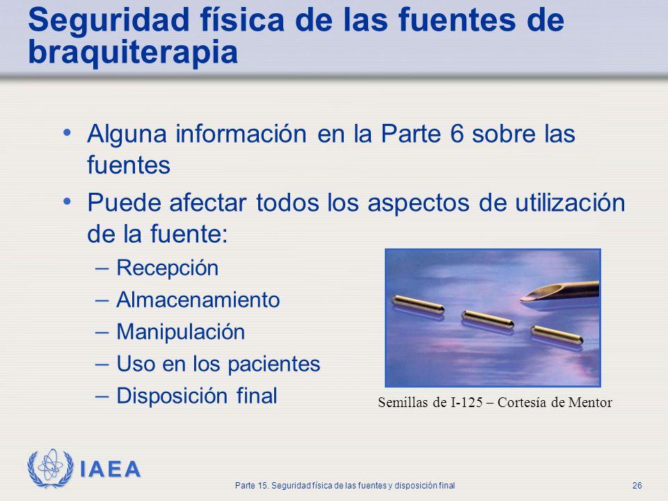 IAEA Parte 15. Seguridad física de las fuentes y disposición final26 Seguridad física de las fuentes de braquiterapia Alguna información en la Parte 6
