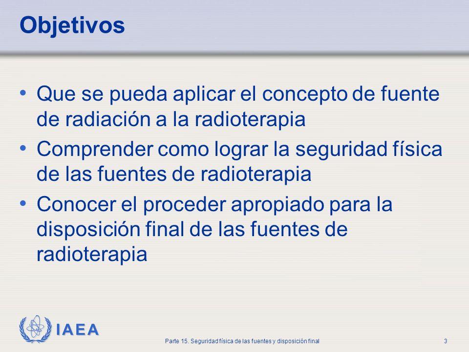 IAEA Parte 15. Seguridad física de las fuentes y disposición final3 Objetivos Que se pueda aplicar el concepto de fuente de radiación a la radioterapi