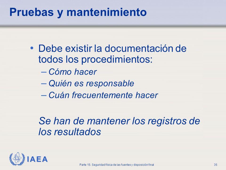 IAEA Parte 15. Seguridad física de las fuentes y disposición final35 Pruebas y mantenimiento Debe existir la documentación de todos los procedimientos
