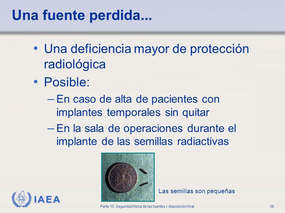 IAEA Parte 15. Seguridad física de las fuentes y disposición final36 Una fuente perdida... Una deficiencia mayor de protección radiológica Posible: –