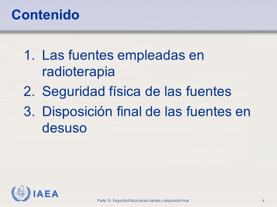 IAEA Parte 15. Seguridad física de las fuentes y disposición final4 Contenido 1.Las fuentes empleadas en radioterapia 2.Seguridad física de las fuente