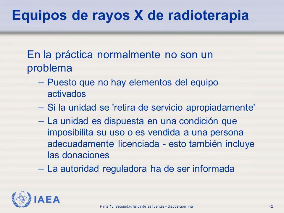 IAEA Parte 15. Seguridad física de las fuentes y disposición final42 Equipos de rayos X de radioterapia En la práctica normalmente no son un problema