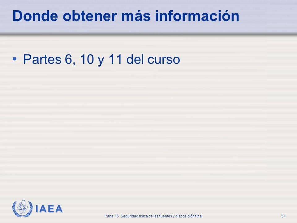 IAEA Parte 15. Seguridad física de las fuentes y disposición final51 Donde obtener más información Partes 6, 10 y 11 del curso
