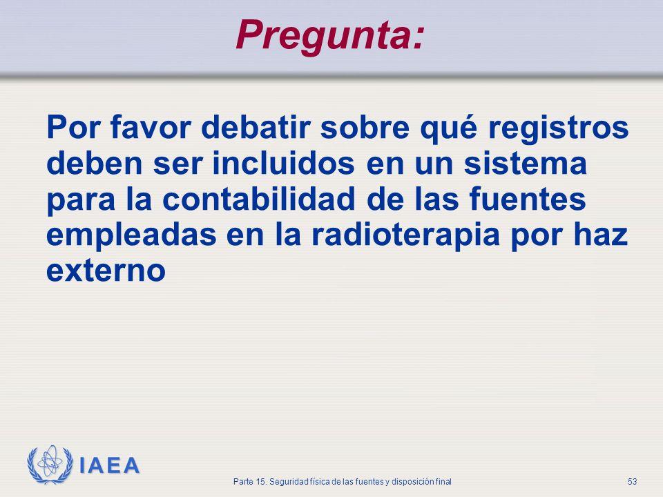 IAEA Parte 15. Seguridad física de las fuentes y disposición final53 Pregunta: Por favor debatir sobre qué registros deben ser incluidos en un sistema