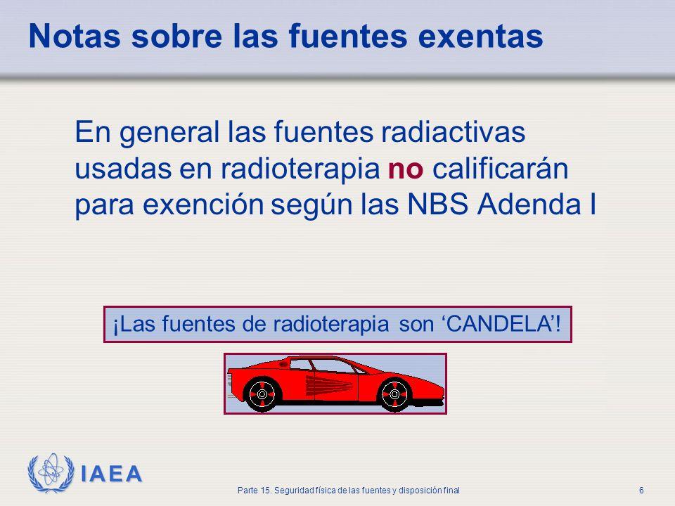 IAEA Parte 15. Seguridad física de las fuentes y disposición final6 Notas sobre las fuentes exentas En general las fuentes radiactivas usadas en radio