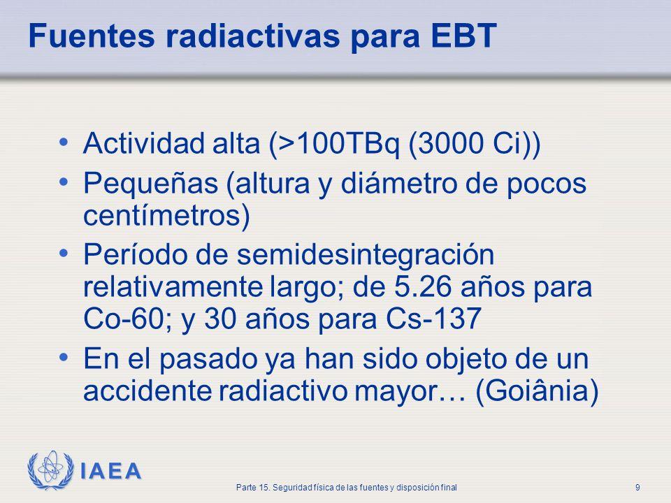 IAEA Parte 15. Seguridad física de las fuentes y disposición final9 Fuentes radiactivas para EBT Actividad alta (>100TBq (3000 Ci)) Pequeñas (altura y