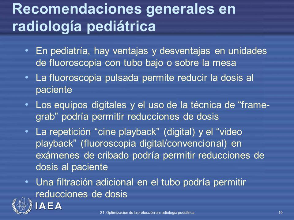 IAEA 21: Optimización de la protección en radiología pediátrica 10 En pediatría, hay ventajas y desventajas en unidades de fluoroscopia con tubo bajo o sobre la mesa La fluoroscopia pulsada permite reducir la dosis al paciente Los equipos digitales y el uso de la técnica de frame- grab podría permitir reducciones de dosis La repetición cine playback (digital) y el video playback (fluoroscopia digital/convencional) en exámenes de cribado podría permitir reducciones de dosis al paciente Una filtración adicional en el tubo podría permitir reducciones de dosis Recomendaciones generales en radiología pediátrica