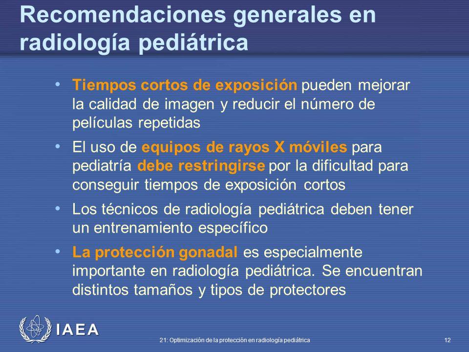 IAEA 21: Optimización de la protección en radiología pediátrica 12 Tiempos cortos de exposición pueden mejorar la calidad de imagen y reducir el número de películas repetidas El uso de equipos de rayos X móviles para pediatría debe restringirse por la dificultad para conseguir tiempos de exposición cortos Los técnicos de radiología pediátrica deben tener un entrenamiento específico La protección gonadal es especialmente importante en radiología pediátrica.