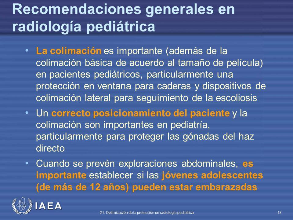 IAEA 21: Optimización de la protección en radiología pediátrica 13 La colimación es importante (además de la colimación básica de acuerdo al tamaño de película) en pacientes pediátricos, particularmente una protección en ventana para caderas y dispositivos de colimación lateral para seguimiento de la escoliosis Un correcto posicionamiento del paciente y la colimación son importantes en pediatría, particularmente para proteger las gónadas del haz directo Cuando se prevén exploraciones abdominales, es importante establecer si las jóvenes adolescentes (de más de 12 años) pueden estar embarazadas Recomendaciones generales en radiología pediátrica