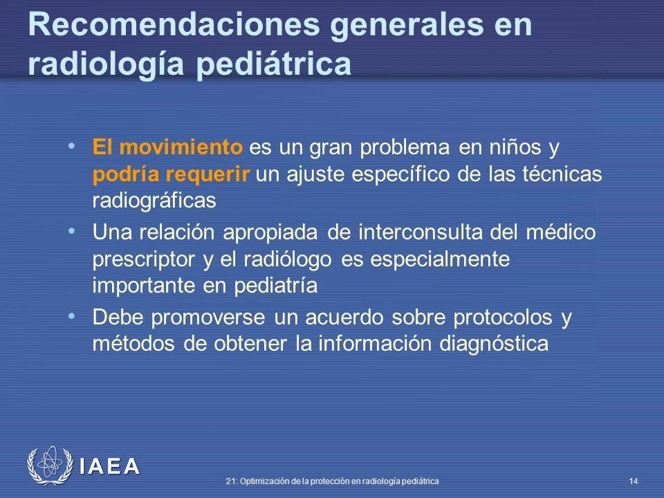 IAEA 21: Optimización de la protección en radiología pediátrica 14 El movimiento es un gran problema en niños y podría requerir un ajuste específico de las técnicas radiográficas Una relación apropiada de interconsulta del médico prescriptor y el radiólogo es especialmente importante en pediatría Debe promoverse un acuerdo sobre protocolos y métodos de obtener la información diagnóstica Recomendaciones generales en radiología pediátrica