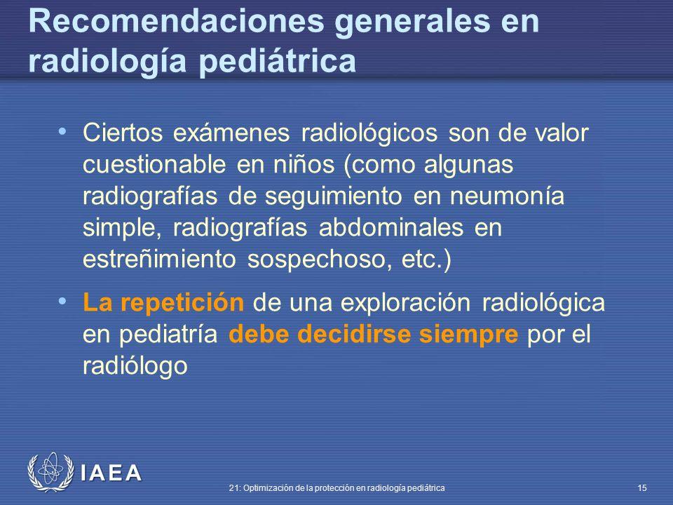 IAEA 21: Optimización de la protección en radiología pediátrica 15 Ciertos exámenes radiológicos son de valor cuestionable en niños (como algunas radiografías de seguimiento en neumonía simple, radiografías abdominales en estreñimiento sospechoso, etc.) La repetición de una exploración radiológica en pediatría debe decidirse siempre por el radiólogo Recomendaciones generales en radiología pediátrica