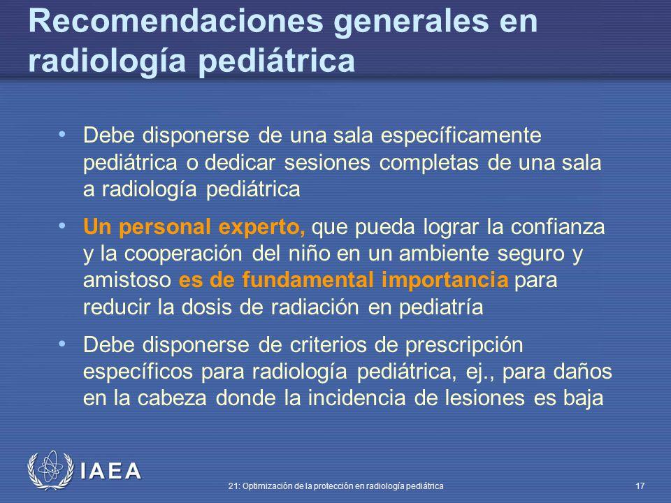 IAEA 21: Optimización de la protección en radiología pediátrica 17 Debe disponerse de una sala específicamente pediátrica o dedicar sesiones completas de una sala a radiología pediátrica Un personal experto, que pueda lograr la confianza y la cooperación del niño en un ambiente seguro y amistoso es de fundamental importancia para reducir la dosis de radiación en pediatría Debe disponerse de criterios de prescripción específicos para radiología pediátrica, ej., para daños en la cabeza donde la incidencia de lesiones es baja Recomendaciones generales en radiología pediátrica
