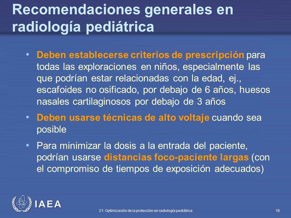 IAEA 21: Optimización de la protección en radiología pediátrica 18 Recomendaciones generales en radiología pediátrica Deben establecerse criterios de prescripción para todas las exploraciones en niños, especialmente las que podrían estar relacionadas con la edad, ej., escafoides no osificado, por debajo de 6 años, huesos nasales cartilaginosos por debajo de 3 años Deben usarse técnicas de alto voltaje cuando sea posible Para minimizar la dosis a la entrada del paciente, podrían usarse distancias foco-paciente largas (con el compromiso de tiempos de exposición adecuados)