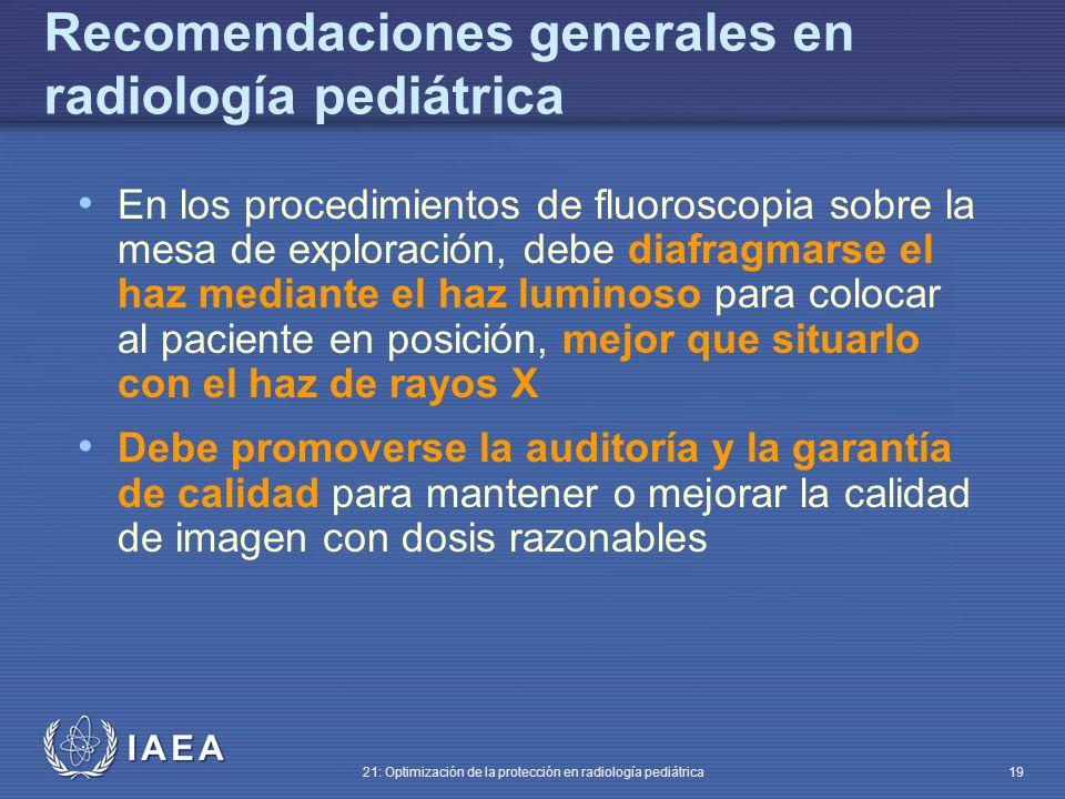 IAEA 21: Optimización de la protección en radiología pediátrica 19 Recomendaciones generales en radiología pediátrica En los procedimientos de fluoroscopia sobre la mesa de exploración, debe diafragmarse el haz mediante el haz luminoso para colocar al paciente en posición, mejor que situarlo con el haz de rayos X Debe promoverse la auditoría y la garantía de calidad para mantener o mejorar la calidad de imagen con dosis razonables
