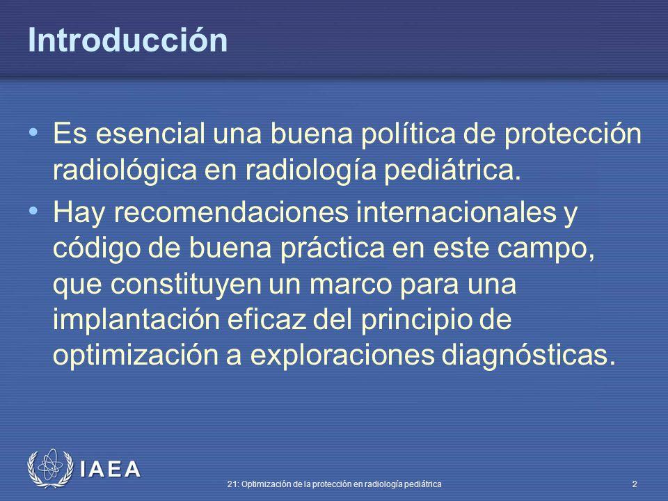IAEA 21: Optimización de la protección en radiología pediátrica 2 Introducción Es esencial una buena política de protección radiológica en radiología pediátrica.