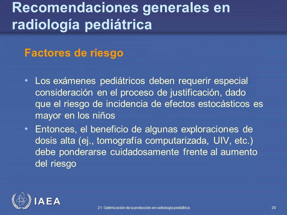 IAEA 21: Optimización de la protección en radiología pediátrica 20 Recomendaciones generales en radiología pediátrica Factores de riesgo Los exámenes pediátricos deben requerir especial consideración en el proceso de justificación, dado que el riesgo de incidencia de efectos estocásticos es mayor en los niños Entonces, el beneficio de algunas exploraciones de dosis alta (ej., tomografía computarizada, UIV, etc.) debe ponderarse cuidadosamente frente al aumento del riesgo