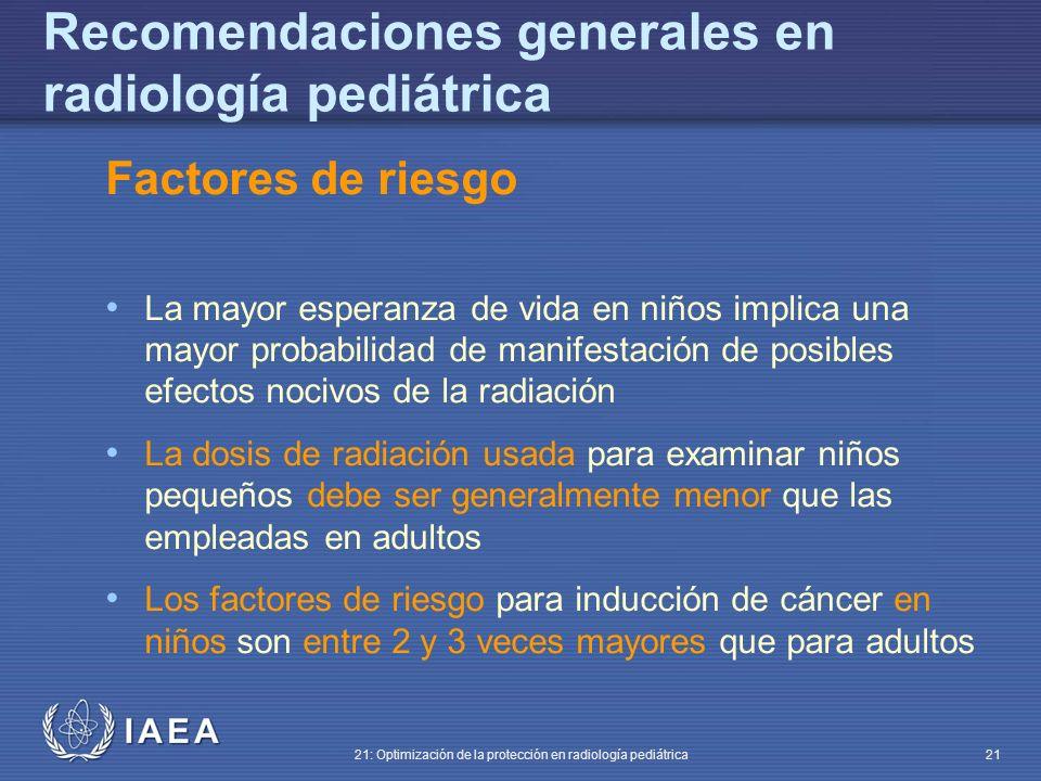 IAEA 21: Optimización de la protección en radiología pediátrica 21 Factores de riesgo La mayor esperanza de vida en niños implica una mayor probabilidad de manifestación de posibles efectos nocivos de la radiación La dosis de radiación usada para examinar niños pequeños debe ser generalmente menor que las empleadas en adultos Los factores de riesgo para inducción de cáncer en niños son entre 2 y 3 veces mayores que para adultos Recomendaciones generales en radiología pediátrica