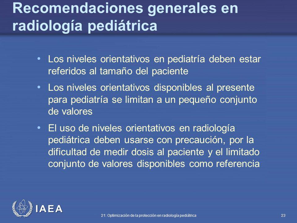 IAEA 21: Optimización de la protección en radiología pediátrica 23 Los niveles orientativos en pediatría deben estar referidos al tamaño del paciente Los niveles orientativos disponibles al presente para pediatría se limitan a un pequeño conjunto de valores El uso de niveles orientativos en radiología pediátrica deben usarse con precaución, por la dificultad de medir dosis al paciente y el limitado conjunto de valores disponibles como referencia Recomendaciones generales en radiología pediátrica