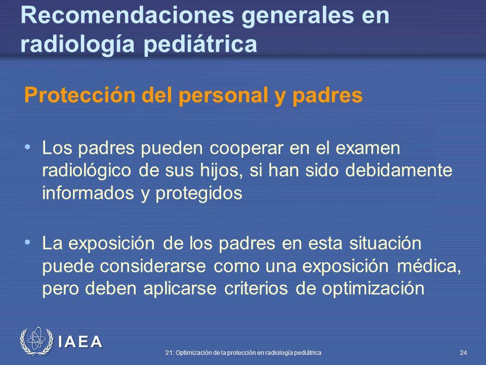 IAEA 21: Optimización de la protección en radiología pediátrica 24 Recomendaciones generales en radiología pediátrica Protección del personal y padres Los padres pueden cooperar en el examen radiológico de sus hijos, si han sido debidamente informados y protegidos La exposición de los padres en esta situación puede considerarse como una exposición médica, pero deben aplicarse criterios de optimización