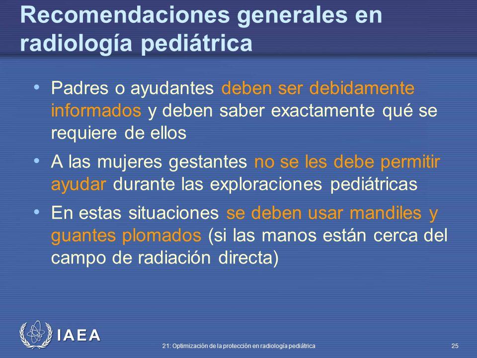 IAEA 21: Optimización de la protección en radiología pediátrica 25 Recomendaciones generales en radiología pediátrica Padres o ayudantes deben ser debidamente informados y deben saber exactamente qué se requiere de ellos A las mujeres gestantes no se les debe permitir ayudar durante las exploraciones pediátricas En estas situaciones se deben usar mandiles y guantes plomados (si las manos están cerca del campo de radiación directa)