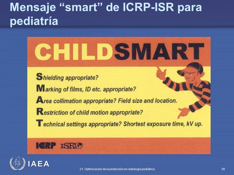 IAEA 21: Optimización de la protección en radiología pediátrica 26 Mensaje smart de ICRP-ISR para pediatría