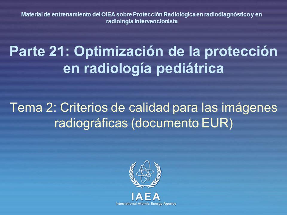 IAEA International Atomic Energy Agency Parte 21: Optimización de la protección en radiología pediátrica Tema 2: Criterios de calidad para las imágenes radiográficas (documento EUR) Material de entrenamiento del OIEA sobre Protección Radiológica en radiodiagnóstico y en radiología intervencionista