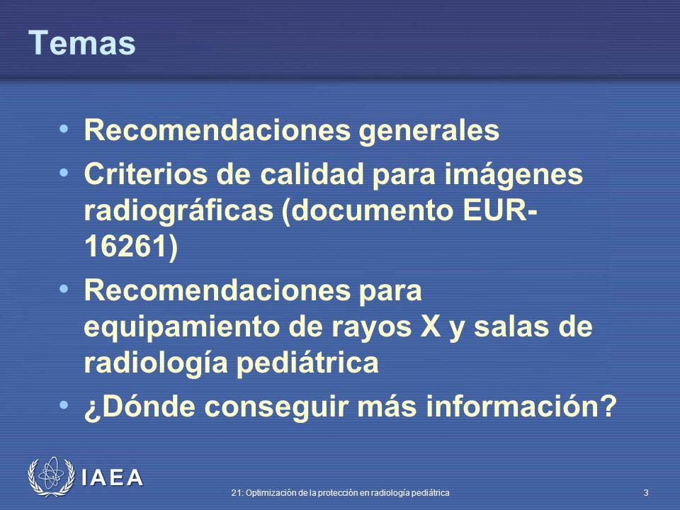 IAEA 21: Optimización de la protección en radiología pediátrica 3 Temas Recomendaciones generales Criterios de calidad para imágenes radiográficas (documento EUR- 16261) Recomendaciones para equipamiento de rayos X y salas de radiología pediátrica ¿Dónde conseguir más información?