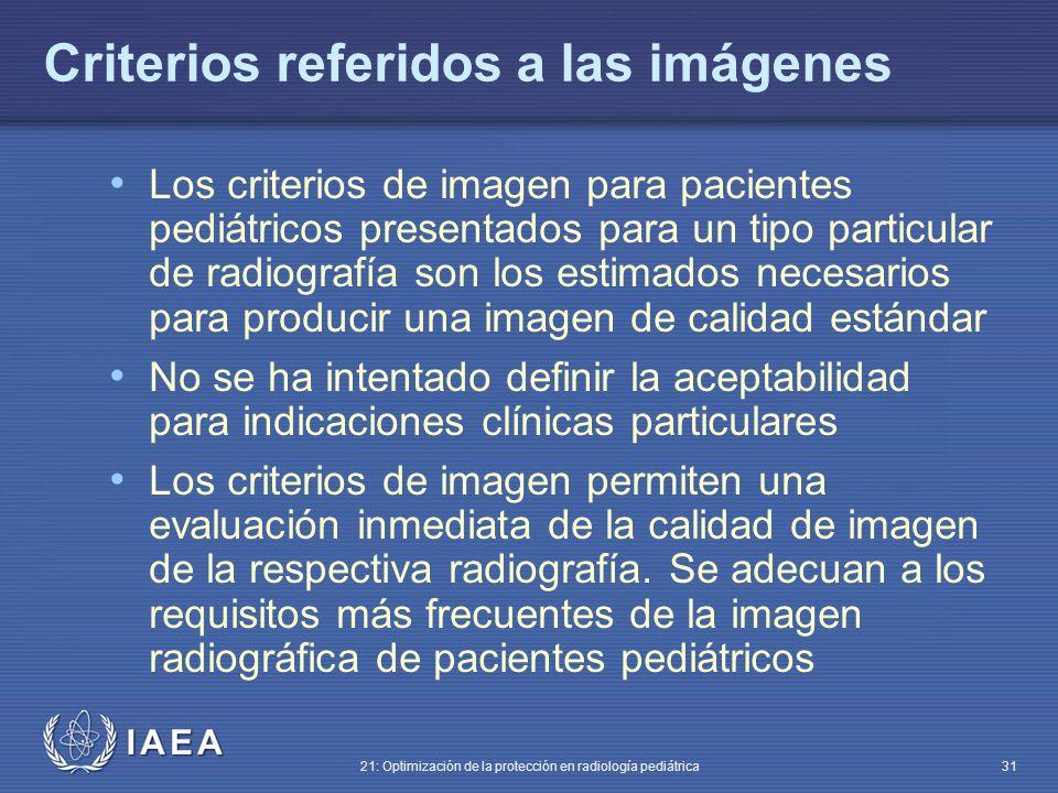 IAEA 21: Optimización de la protección en radiología pediátrica 31 Criterios referidos a las imágenes Los criterios de imagen para pacientes pediátricos presentados para un tipo particular de radiografía son los estimados necesarios para producir una imagen de calidad estándar No se ha intentado definir la aceptabilidad para indicaciones clínicas particulares Los criterios de imagen permiten una evaluación inmediata de la calidad de imagen de la respectiva radiografía.