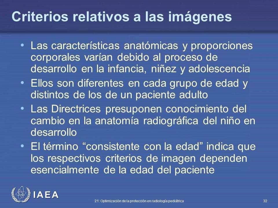 IAEA 21: Optimización de la protección en radiología pediátrica 32 Criterios relativos a las imágenes Las características anatómicas y proporciones corporales varían debido al proceso de desarrollo en la infancia, niñez y adolescencia Ellos son diferentes en cada grupo de edad y distintos de los de un paciente adulto Las Directrices presuponen conocimiento del cambio en la anatomía radiográfica del niño en desarrollo El término consistente con la edad indica que los respectivos criterios de imagen dependen esencialmente de la edad del paciente