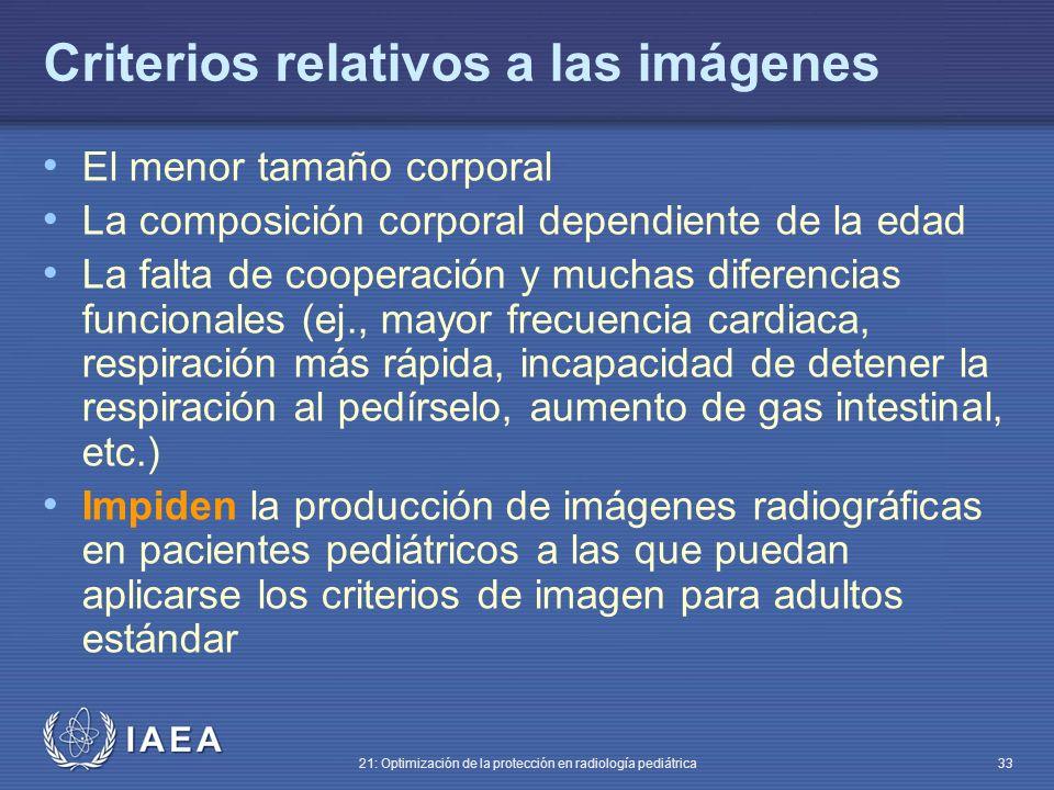 IAEA 21: Optimización de la protección en radiología pediátrica 33 Criterios relativos a las imágenes El menor tamaño corporal La composición corporal dependiente de la edad La falta de cooperación y muchas diferencias funcionales (ej., mayor frecuencia cardiaca, respiración más rápida, incapacidad de detener la respiración al pedírselo, aumento de gas intestinal, etc.) Impiden la producción de imágenes radiográficas en pacientes pediátricos a las que puedan aplicarse los criterios de imagen para adultos estándar