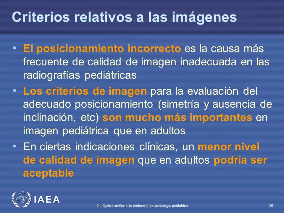IAEA 21: Optimización de la protección en radiología pediátrica 35 Criterios relativos a las imágenes El posicionamiento incorrecto es la causa más frecuente de calidad de imagen inadecuada en las radiografías pediátricas Los criterios de imagen para la evaluación del adecuado posicionamiento (simetría y ausencia de inclinación, etc) son mucho más importantes en imagen pediátrica que en adultos En ciertas indicaciones clínicas, un menor nivel de calidad de imagen que en adultos podría ser aceptable