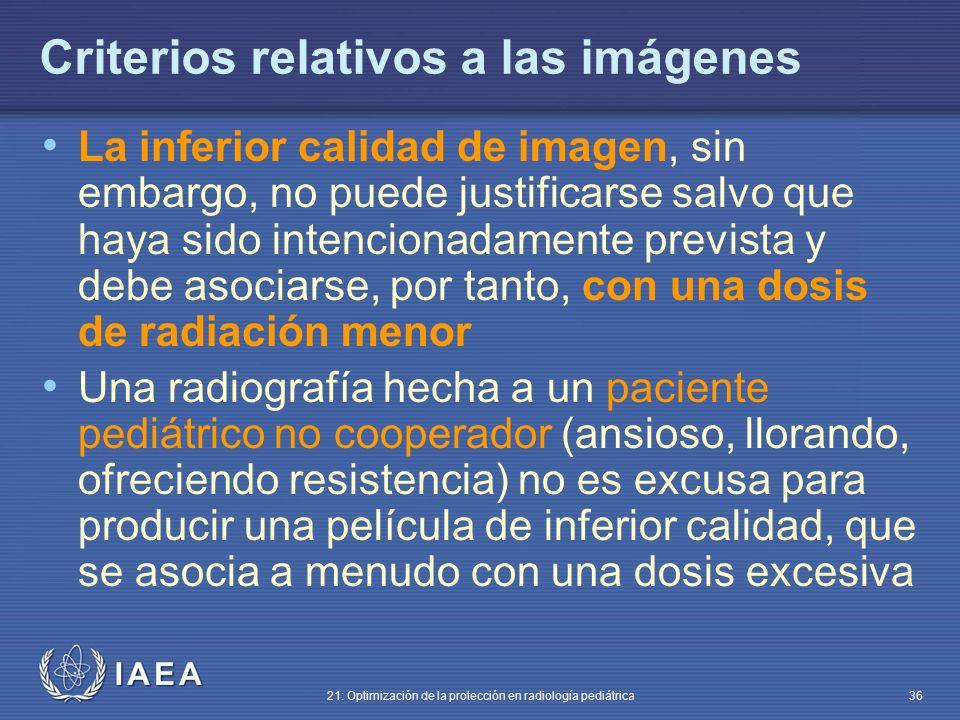 IAEA 21: Optimización de la protección en radiología pediátrica 36 Criterios relativos a las imágenes La inferior calidad de imagen, sin embargo, no puede justificarse salvo que haya sido intencionadamente prevista y debe asociarse, por tanto, con una dosis de radiación menor Una radiografía hecha a un paciente pediátrico no cooperador (ansioso, llorando, ofreciendo resistencia) no es excusa para producir una película de inferior calidad, que se asocia a menudo con una dosis excesiva