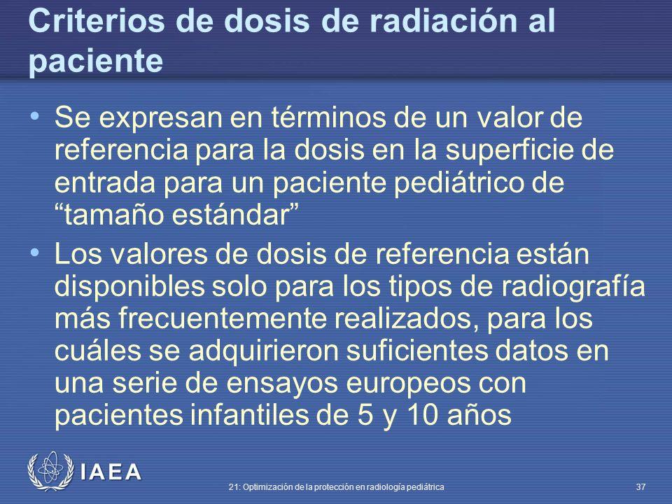 IAEA 21: Optimización de la protección en radiología pediátrica 37 Criterios de dosis de radiación al paciente Se expresan en términos de un valor de referencia para la dosis en la superficie de entrada para un paciente pediátrico de tamaño estándar Los valores de dosis de referencia están disponibles solo para los tipos de radiografía más frecuentemente realizados, para los cuáles se adquirieron suficientes datos en una serie de ensayos europeos con pacientes infantiles de 5 y 10 años