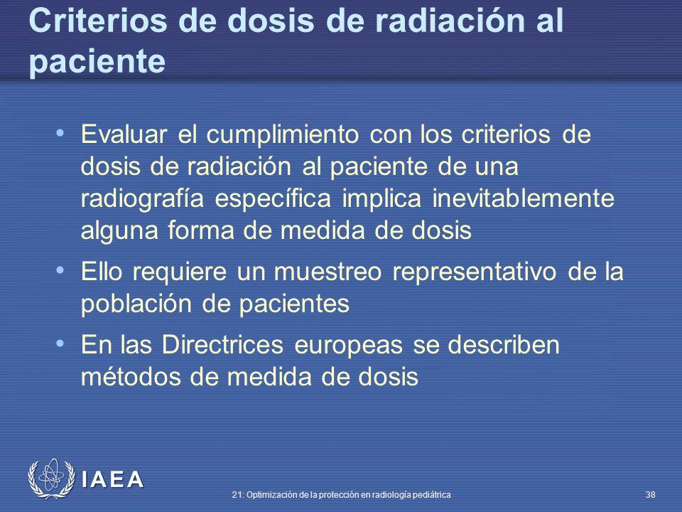 IAEA 21: Optimización de la protección en radiología pediátrica 38 Criterios de dosis de radiación al paciente Evaluar el cumplimiento con los criterios de dosis de radiación al paciente de una radiografía específica implica inevitablemente alguna forma de medida de dosis Ello requiere un muestreo representativo de la población de pacientes En las Directrices europeas se describen métodos de medida de dosis