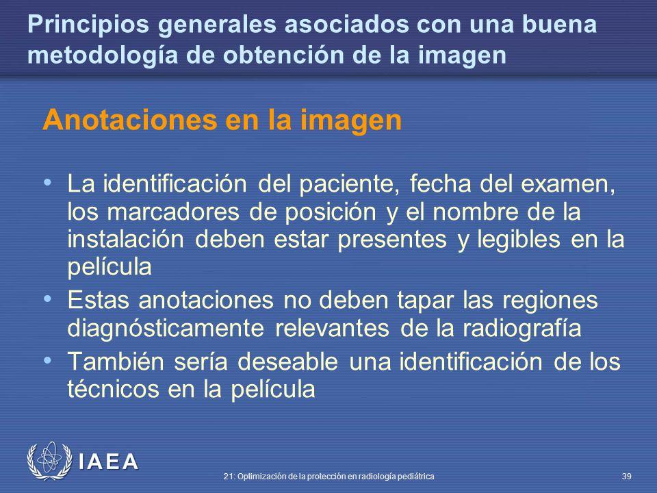 IAEA 21: Optimización de la protección en radiología pediátrica 39 Principios generales asociados con una buena metodología de obtención de la imagen Anotaciones en la imagen La identificación del paciente, fecha del examen, los marcadores de posición y el nombre de la instalación deben estar presentes y legibles en la película Estas anotaciones no deben tapar las regiones diagnósticamente relevantes de la radiografía También sería deseable una identificación de los técnicos en la película