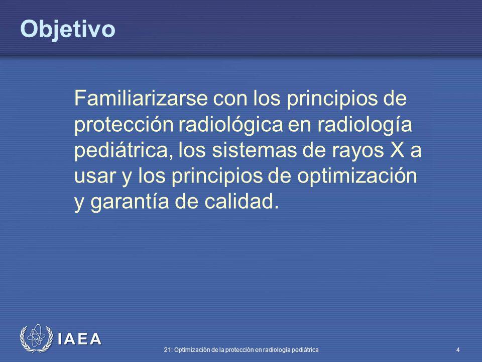 IAEA 21: Optimización de la protección en radiología pediátrica 4 Objetivo Familiarizarse con los principios de protección radiológica en radiología pediátrica, los sistemas de rayos X a usar y los principios de optimización y garantía de calidad.