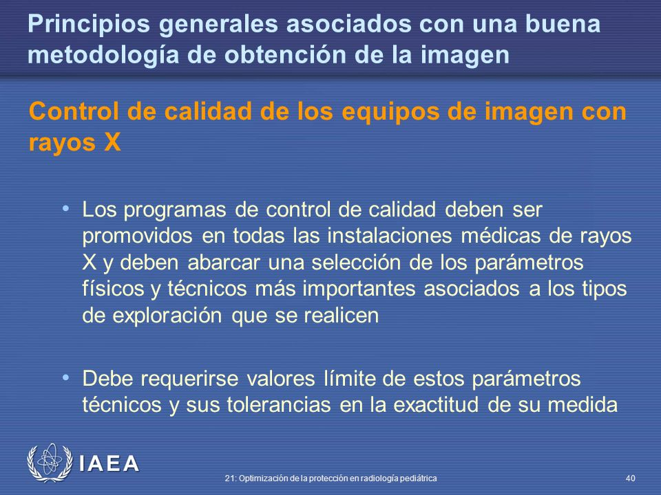 IAEA 21: Optimización de la protección en radiología pediátrica 40 Principios generales asociados con una buena metodología de obtención de la imagen Control de calidad de los equipos de imagen con rayos X Los programas de control de calidad deben ser promovidos en todas las instalaciones médicas de rayos X y deben abarcar una selección de los parámetros físicos y técnicos más importantes asociados a los tipos de exploración que se realicen Debe requerirse valores límite de estos parámetros técnicos y sus tolerancias en la exactitud de su medida