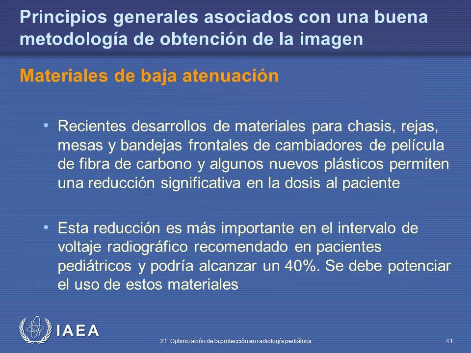 IAEA 21: Optimización de la protección en radiología pediátrica 41 Principios generales asociados con una buena metodología de obtención de la imagen Materiales de baja atenuación Recientes desarrollos de materiales para chasis, rejas, mesas y bandejas frontales de cambiadores de película de fibra de carbono y algunos nuevos plásticos permiten una reducción significativa en la dosis al paciente Esta reducción es más importante en el intervalo de voltaje radiográfico recomendado en pacientes pediátricos y podría alcanzar un 40%.
