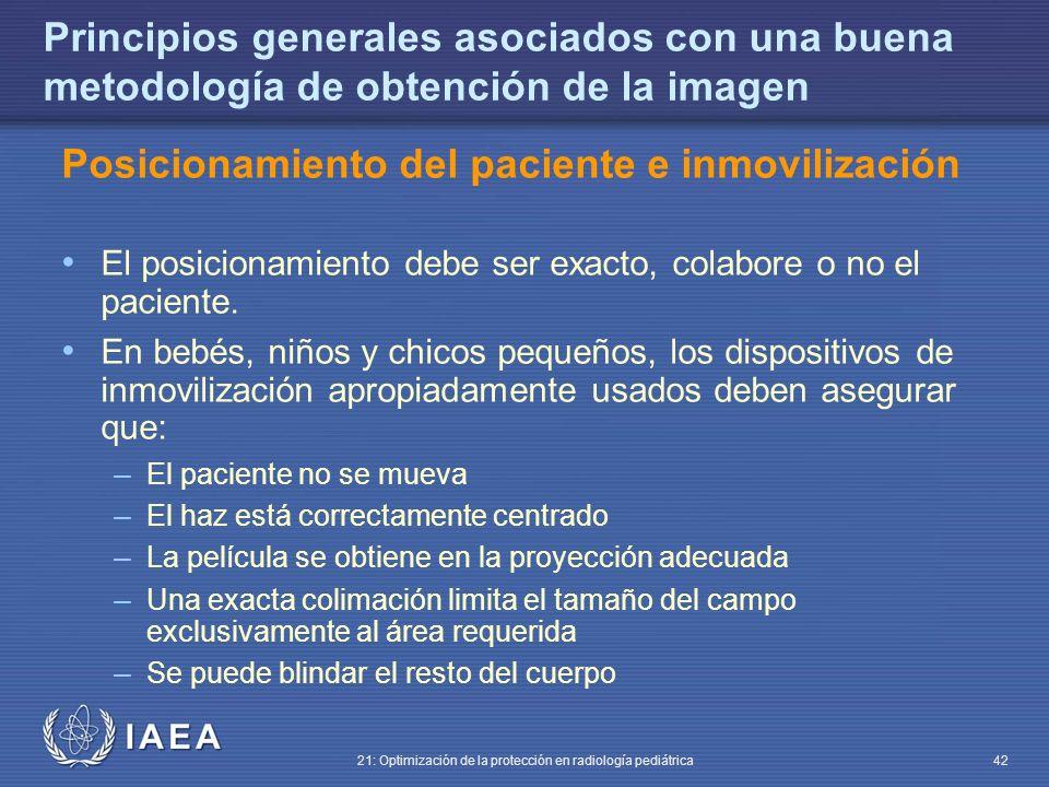 IAEA 21: Optimización de la protección en radiología pediátrica 42 Principios generales asociados con una buena metodología de obtención de la imagen Posicionamiento del paciente e inmovilización El posicionamiento debe ser exacto, colabore o no el paciente.
