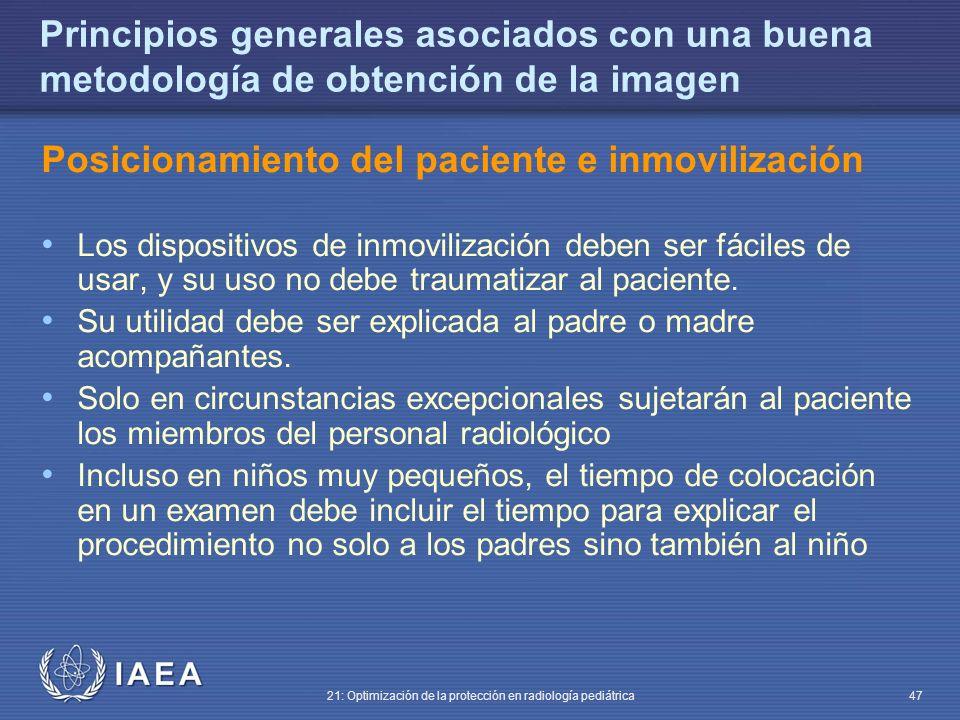 IAEA 21: Optimización de la protección en radiología pediátrica 47 Principios generales asociados con una buena metodología de obtención de la imagen Posicionamiento del paciente e inmovilización Los dispositivos de inmovilización deben ser fáciles de usar, y su uso no debe traumatizar al paciente.
