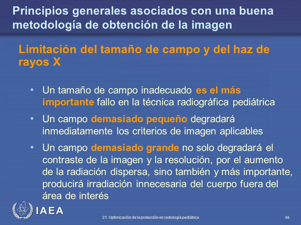IAEA 21: Optimización de la protección en radiología pediátrica 48 Principios generales asociados con una buena metodología de obtención de la imagen Limitación del tamaño de campo y del haz de rayos X Un tamaño de campo inadecuado es el más importante fallo en la técnica radiográfica pediátrica Un campo demasiado pequeño degradará inmediatamente los criterios de imagen aplicables Un campo demasiado grande no solo degradará el contraste de la imagen y la resolución, por el aumento de la radiación dispersa, sino también y más importante, producirá irradiación innecesaria del cuerpo fuera del área de interés