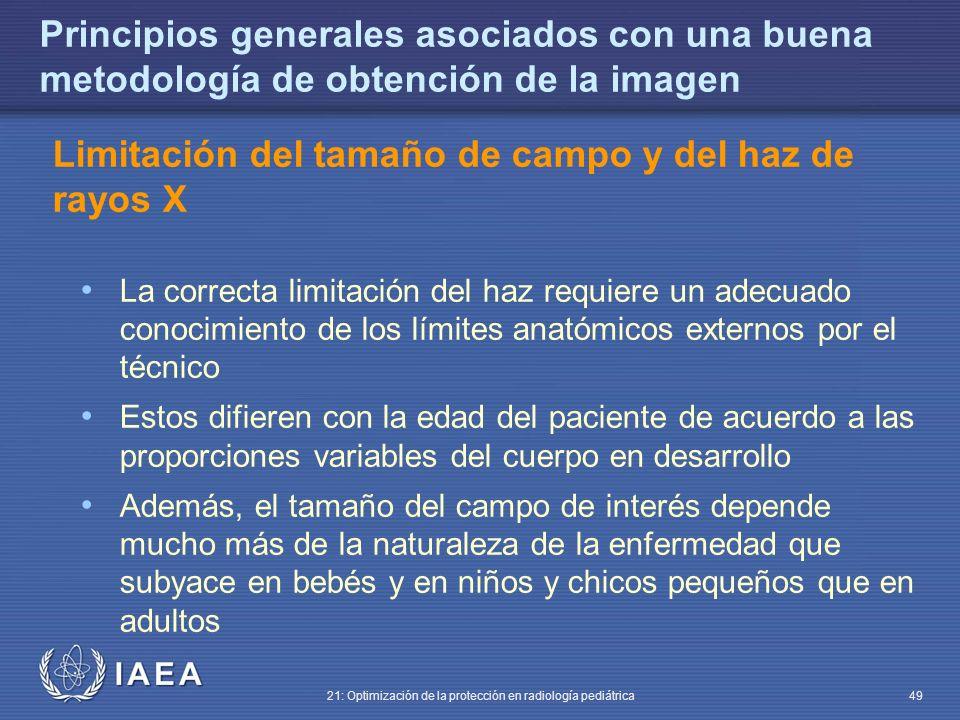 IAEA 21: Optimización de la protección en radiología pediátrica 49 Principios generales asociados con una buena metodología de obtención de la imagen Limitación del tamaño de campo y del haz de rayos X La correcta limitación del haz requiere un adecuado conocimiento de los límites anatómicos externos por el técnico Estos difieren con la edad del paciente de acuerdo a las proporciones variables del cuerpo en desarrollo Además, el tamaño del campo de interés depende mucho más de la naturaleza de la enfermedad que subyace en bebés y en niños y chicos pequeños que en adultos