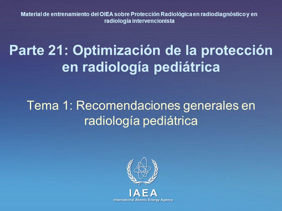IAEA International Atomic Energy Agency Parte 21: Optimización de la protección en radiología pediátrica Tema 1: Recomendaciones generales en radiología pediátrica Material de entrenamiento del OIEA sobre Protección Radiológica en radiodiagnóstico y en radiología intervencionista