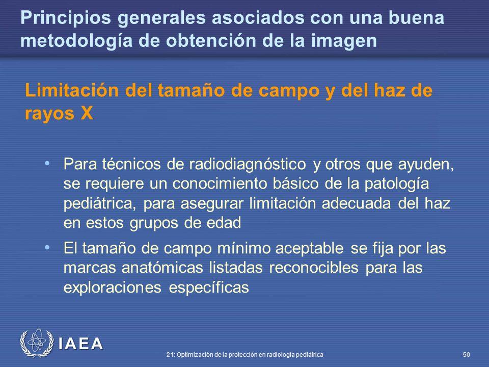 IAEA 21: Optimización de la protección en radiología pediátrica 50 Principios generales asociados con una buena metodología de obtención de la imagen Limitación del tamaño de campo y del haz de rayos X Para técnicos de radiodiagnóstico y otros que ayuden, se requiere un conocimiento básico de la patología pediátrica, para asegurar limitación adecuada del haz en estos grupos de edad El tamaño de campo mínimo aceptable se fija por las marcas anatómicas listadas reconocibles para las exploraciones específicas