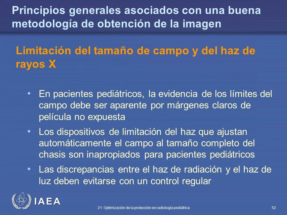 IAEA 21: Optimización de la protección en radiología pediátrica 52 Principios generales asociados con una buena metodología de obtención de la imagen Limitación del tamaño de campo y del haz de rayos X En pacientes pediátricos, la evidencia de los límites del campo debe ser aparente por márgenes claros de película no expuesta Los dispositivos de limitación del haz que ajustan automáticamente el campo al tamaño completo del chasis son inapropiados para pacientes pediátricos Las discrepancias entre el haz de radiación y el haz de luz deben evitarse con un control regular