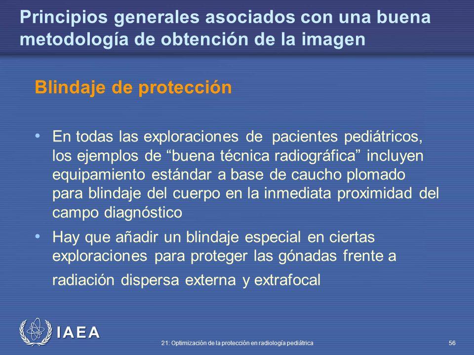 IAEA 21: Optimización de la protección en radiología pediátrica 56 Principios generales asociados con una buena metodología de obtención de la imagen Blindaje de protección En todas las exploraciones de pacientes pediátricos, los ejemplos de buena técnica radiográfica incluyen equipamiento estándar a base de caucho plomado para blindaje del cuerpo en la inmediata proximidad del campo diagnóstico Hay que añadir un blindaje especial en ciertas exploraciones para proteger las gónadas frente a radiación dispersa externa y extrafocal