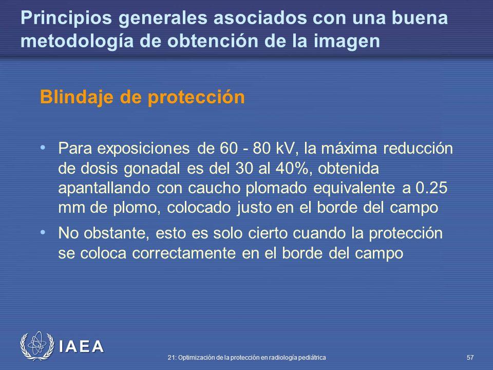 IAEA 21: Optimización de la protección en radiología pediátrica 57 Principios generales asociados con una buena metodología de obtención de la imagen Blindaje de protección Para exposiciones de 60 - 80 kV, la máxima reducción de dosis gonadal es del 30 al 40%, obtenida apantallando con caucho plomado equivalente a 0.25 mm de plomo, colocado justo en el borde del campo No obstante, esto es solo cierto cuando la protección se coloca correctamente en el borde del campo
