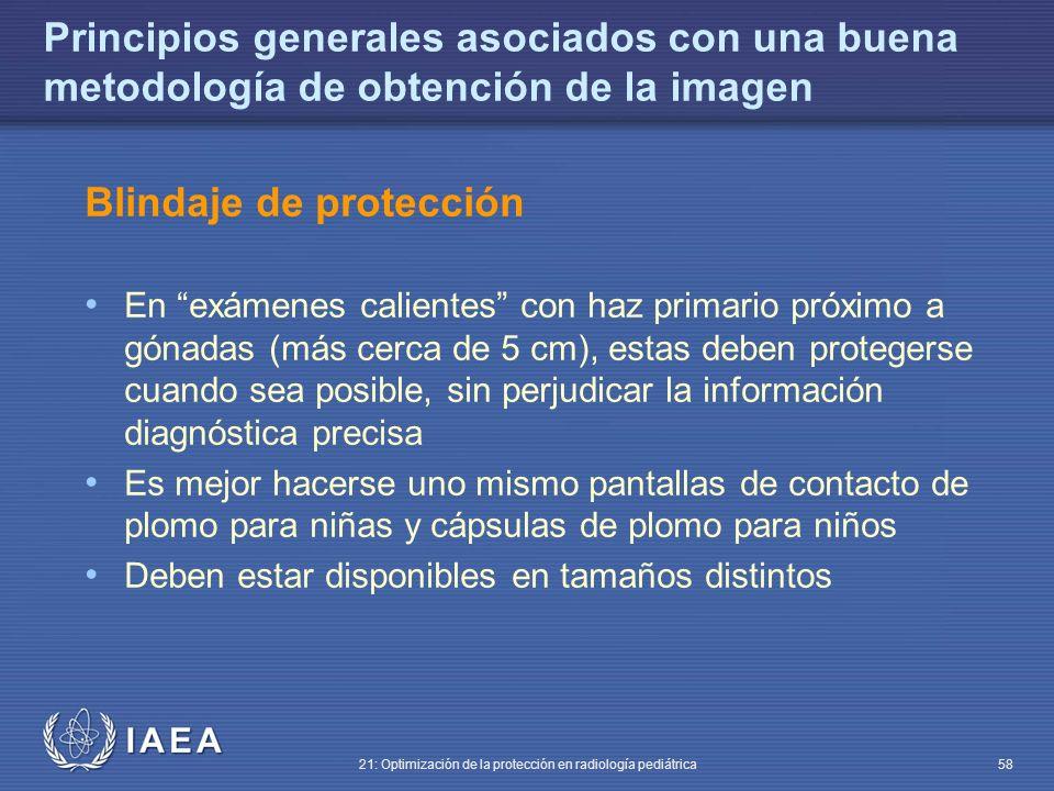 IAEA 21: Optimización de la protección en radiología pediátrica 58 Principios generales asociados con una buena metodología de obtención de la imagen Blindaje de protección En exámenes calientes con haz primario próximo a gónadas (más cerca de 5 cm), estas deben protegerse cuando sea posible, sin perjudicar la información diagnóstica precisa Es mejor hacerse uno mismo pantallas de contacto de plomo para niñas y cápsulas de plomo para niños Deben estar disponibles en tamaños distintos
