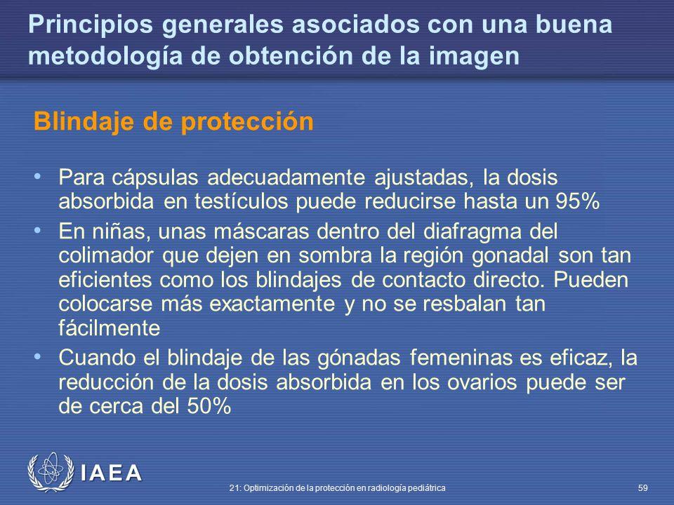IAEA 21: Optimización de la protección en radiología pediátrica 59 Principios generales asociados con una buena metodología de obtención de la imagen Blindaje de protección Para cápsulas adecuadamente ajustadas, la dosis absorbida en testículos puede reducirse hasta un 95% En niñas, unas máscaras dentro del diafragma del colimador que dejen en sombra la región gonadal son tan eficientes como los blindajes de contacto directo.